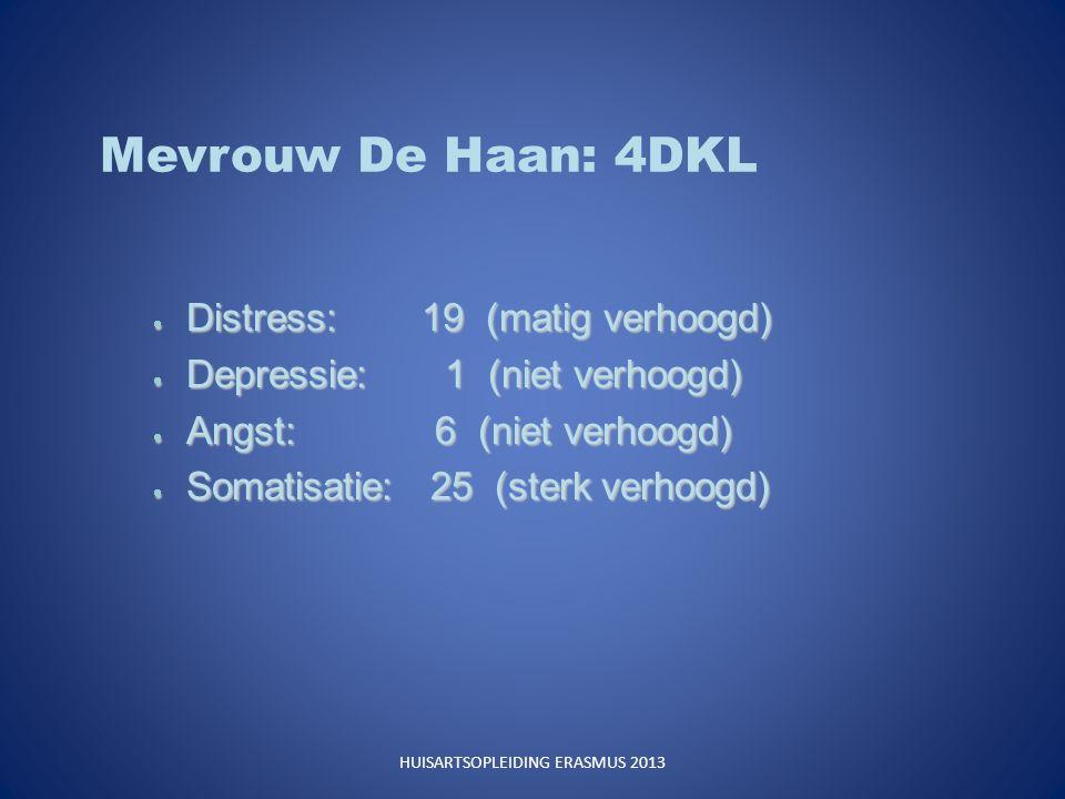 Mevrouw De Haan: 4DKL  Distress: 19 (matig verhoogd)  Depressie: 1 (niet verhoogd)  Angst: 6 (niet verhoogd)  Somatisatie: 25 (sterk verhoogd) HUISARTSOPLEIDING ERASMUS 2013