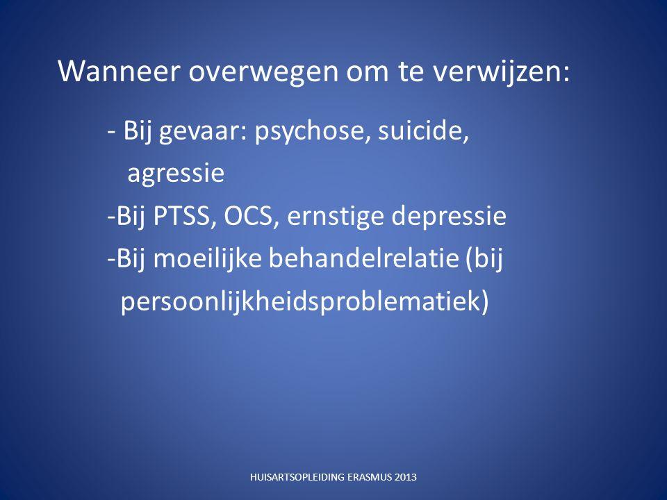 Wanneer overwegen om te verwijzen: - Bij gevaar: psychose, suicide, agressie -Bij PTSS, OCS, ernstige depressie -Bij moeilijke behandelrelatie (bij persoonlijkheidsproblematiek) HUISARTSOPLEIDING ERASMUS 2013