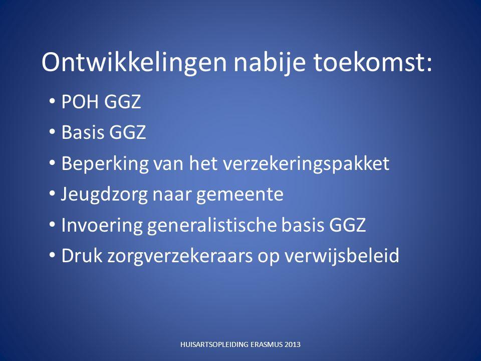 Ontwikkelingen nabije toekomst: POH GGZ Basis GGZ Beperking van het verzekeringspakket Jeugdzorg naar gemeente Invoering generalistische basis GGZ Druk zorgverzekeraars op verwijsbeleid HUISARTSOPLEIDING ERASMUS 2013