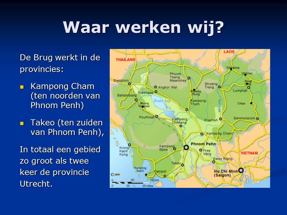 Waar werken wij? De Brug werkt in de provincies: Kampong Cham (ten noorden van Phnom Penh) Kampong Cham (ten noorden van Phnom Penh) Takeo (ten zuiden