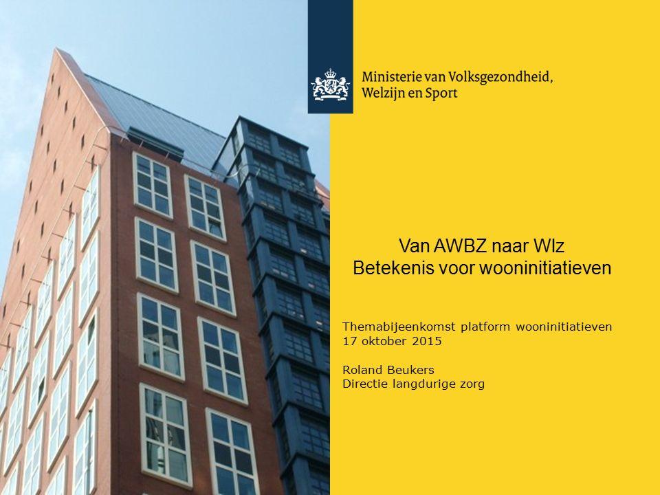Van AWBZ naar Wlz Betekenis voor wooninitiatieven Themabijeenkomst platform wooninitiatieven 17 oktober 2015 Roland Beukers Directie langdurige zorg