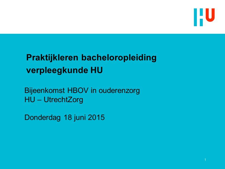 Praktijkleren bacheloropleiding verpleegkunde HU 1 Bijeenkomst HBOV in ouderenzorg HU – UtrechtZorg Donderdag 18 juni 2015