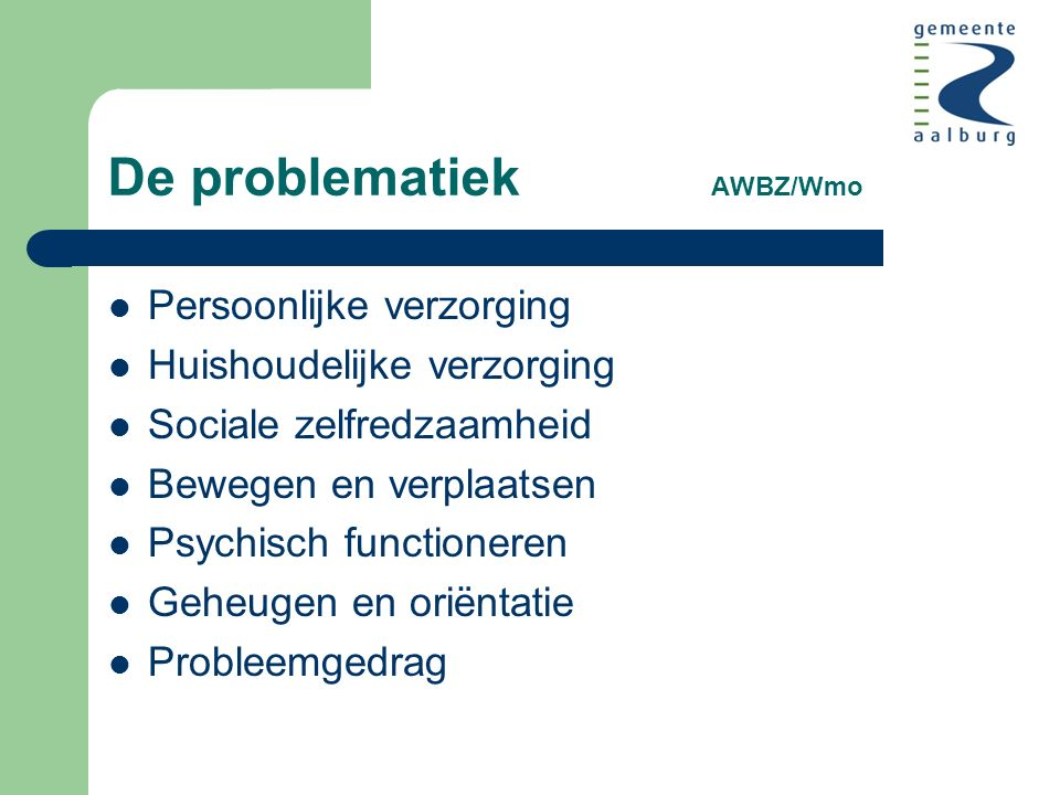 De problematiek AWBZ/Wmo Persoonlijke verzorging Huishoudelijke verzorging Sociale zelfredzaamheid Bewegen en verplaatsen Psychisch functioneren Geheugen en oriëntatie Probleemgedrag
