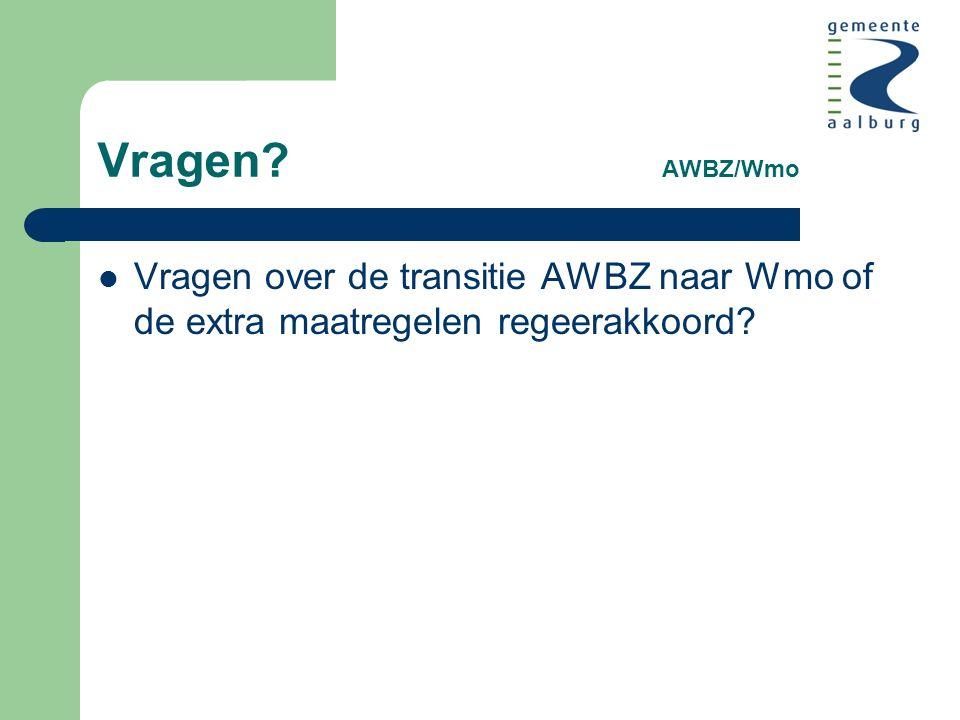Vragen AWBZ/Wmo Vragen over de transitie AWBZ naar Wmo of de extra maatregelen regeerakkoord