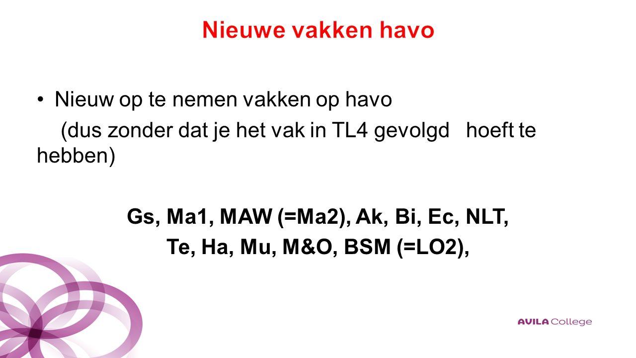 Nieuw op te nemen vakken op havo (dus zonder dat je het vak in TL4 gevolgd hoeft te hebben) Gs, Ma1, MAW (=Ma2), Ak, Bi, Ec, NLT, Te, Ha, Mu, M&O, BSM (=LO2),