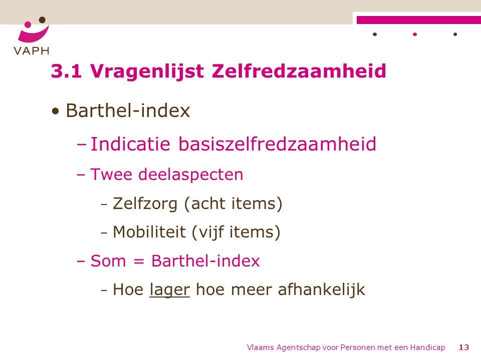 Vlaams Agentschap voor Personen met een Handicap13 3.1 Vragenlijst Zelfredzaamheid Barthel-index –Indicatie basiszelfredzaamheid –Twee deelaspecten − Zelfzorg (acht items) − Mobiliteit (vijf items) –Som = Barthel-index − Hoe lager hoe meer afhankelijk