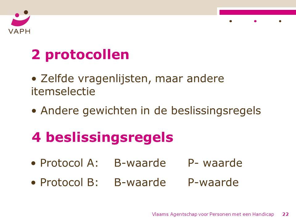 Vlaams Agentschap voor Personen met een Handicap22 2 protocollen Zelfde vragenlijsten, maar andere itemselectie Andere gewichten in de beslissingsregels 4 beslissingsregels Protocol A: B-waarde P- waarde Protocol B: B-waarde P-waarde