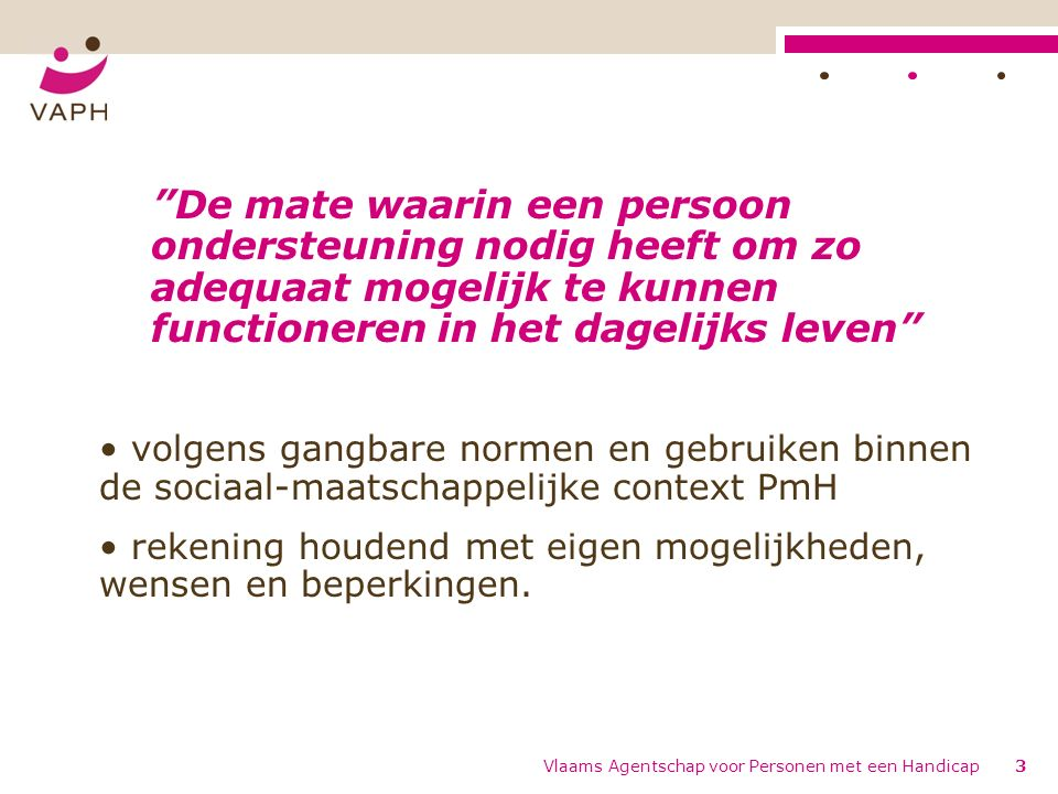 Vlaams Agentschap voor Personen met een Handicap3 De mate waarin een persoon ondersteuning nodig heeft om zo adequaat mogelijk te kunnen functioneren in het dagelijks leven volgens gangbare normen en gebruiken binnen de sociaal-maatschappelijke context PmH rekening houdend met eigen mogelijkheden, wensen en beperkingen.