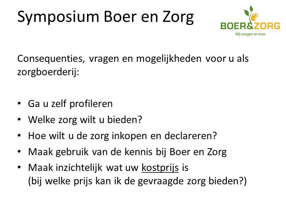 Symposium Boer en Zorg Consequenties, vragen en mogelijkheden voor u als zorgboerderij: Ga u zelf profileren Welke zorg wilt u bieden.