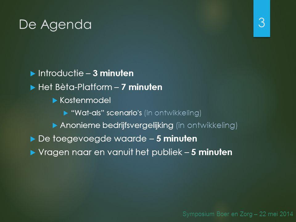 De Agenda  Introductie – 3 minuten  Het Bèta-Platform – 7 minuten  Kostenmodel  Wat-als scenario s (in ontwikkeling)  Anonieme bedrijfsvergelijking (in ontwikkeling)  De toegevoegde waarde – 5 minuten  Vragen naar en vanuit het publiek – 5 minuten 3 Symposium Boer en Zorg – 22 mei 2014