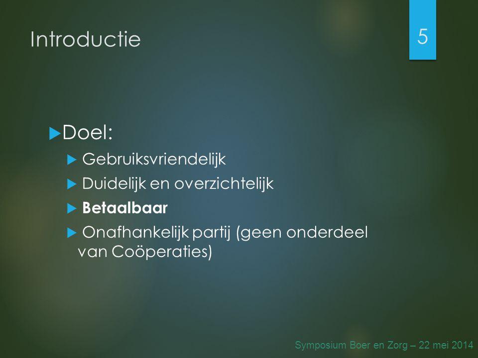 Introductie  Doel:  Gebruiksvriendelijk  Duidelijk en overzichtelijk  Betaalbaar  Onafhankelijk partij (geen onderdeel van Coöperaties) 5 Symposium Boer en Zorg – 22 mei 2014