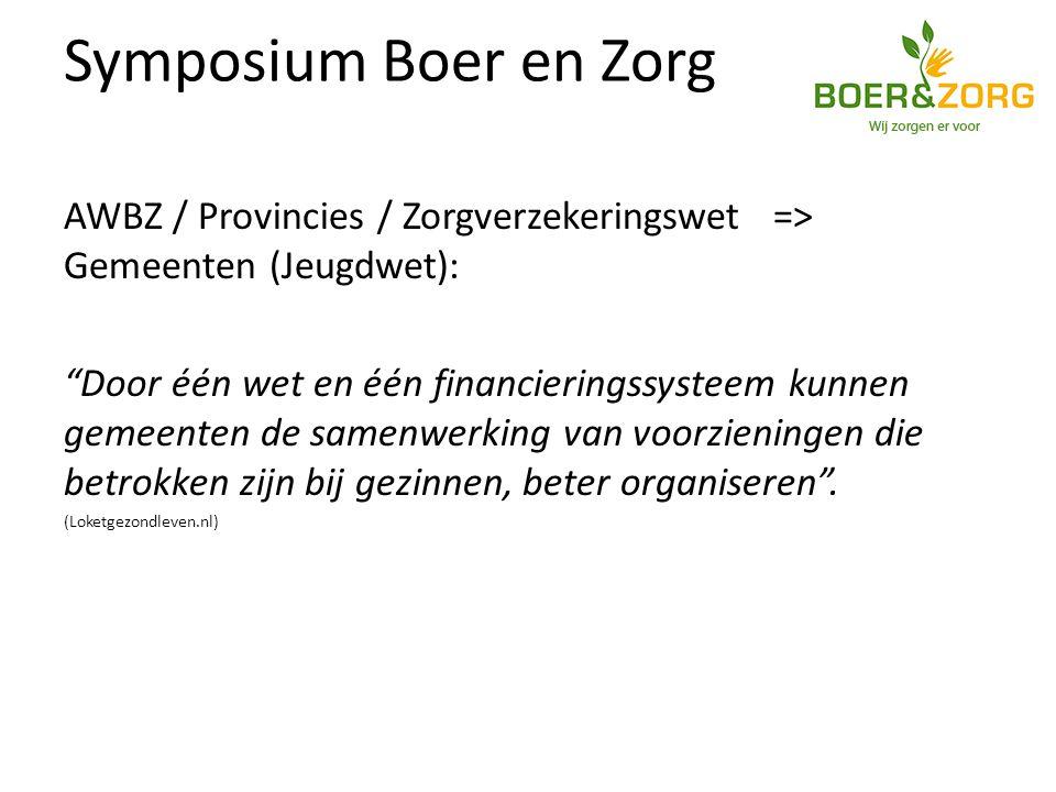 Symposium Boer en Zorg AWBZ / Provincies / Zorgverzekeringswet => Gemeenten (Jeugdwet): Door één wet en één financieringssysteem kunnen gemeenten de samenwerking van voorzieningen die betrokken zijn bij gezinnen, beter organiseren .