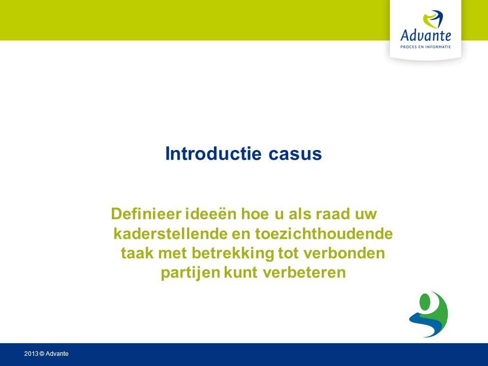 2013 © Advante Introductie casus Definieer ideeën hoe u als raad uw kaderstellende en toezichthoudende taak met betrekking tot verbonden partijen kunt verbeteren