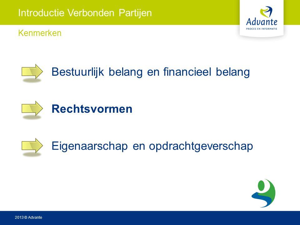 2013 © Advante Introductie Verbonden Partijen Kenmerken Bestuurlijk belang en financieel belang Rechtsvormen Eigenaarschap en opdrachtgeverschap