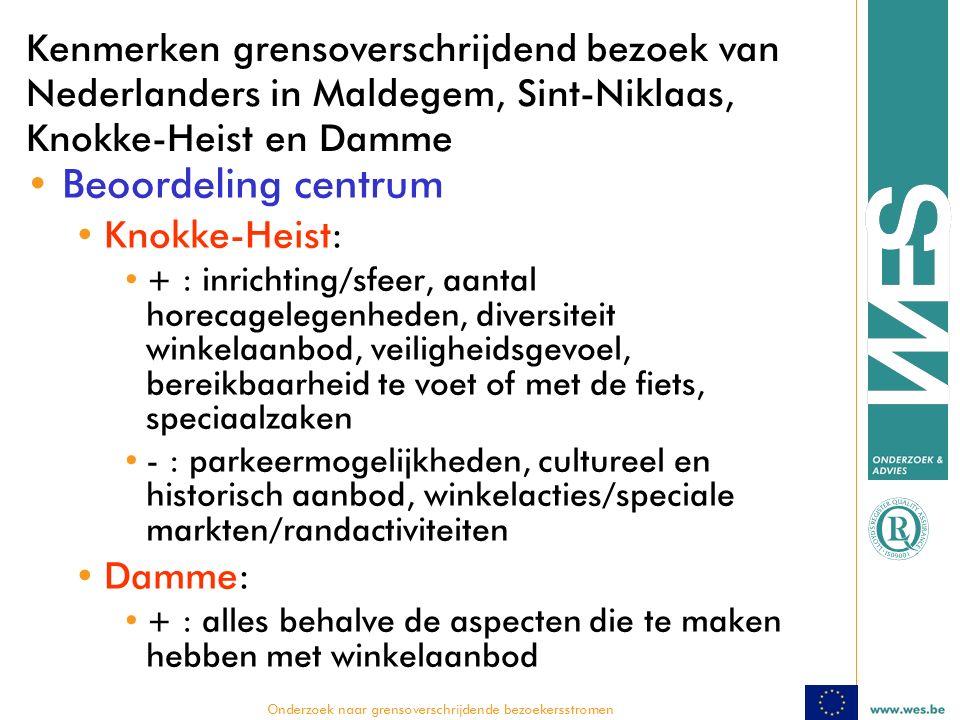  Onderzoek naar grensoverschrijdende bezoekersstromen Kenmerken grensoverschrijdend bezoek van Nederlanders in Maldegem, Sint-Niklaas, Knokke-Heist en Damme Beoordeling centrum Knokke-Heist: + : inrichting/sfeer, aantal horecagelegenheden, diversiteit winkelaanbod, veiligheidsgevoel, bereikbaarheid te voet of met de fiets, speciaalzaken - : parkeermogelijkheden, cultureel en historisch aanbod, winkelacties/speciale markten/randactiviteiten Damme: + : alles behalve de aspecten die te maken hebben met winkelaanbod