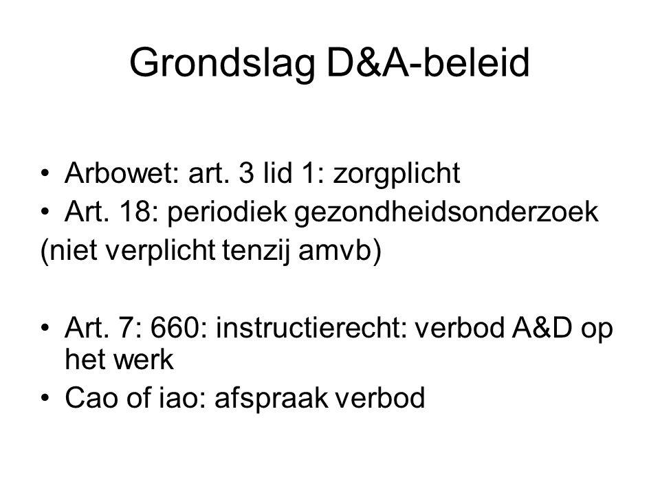 Grondslag D&A-beleid Arbowet: art. 3 lid 1: zorgplicht Art. 18: periodiek gezondheidsonderzoek (niet verplicht tenzij amvb) Art. 7: 660: instructierec