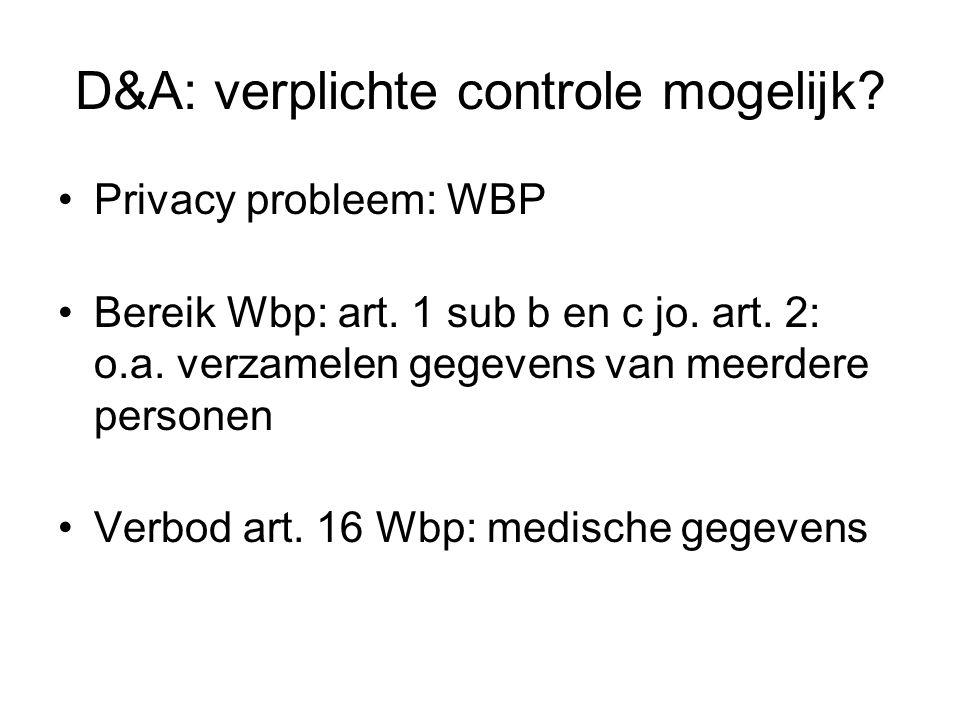 D&A: verplichte controle mogelijk? Privacy probleem: WBP Bereik Wbp: art. 1 sub b en c jo. art. 2: o.a. verzamelen gegevens van meerdere personen Verb