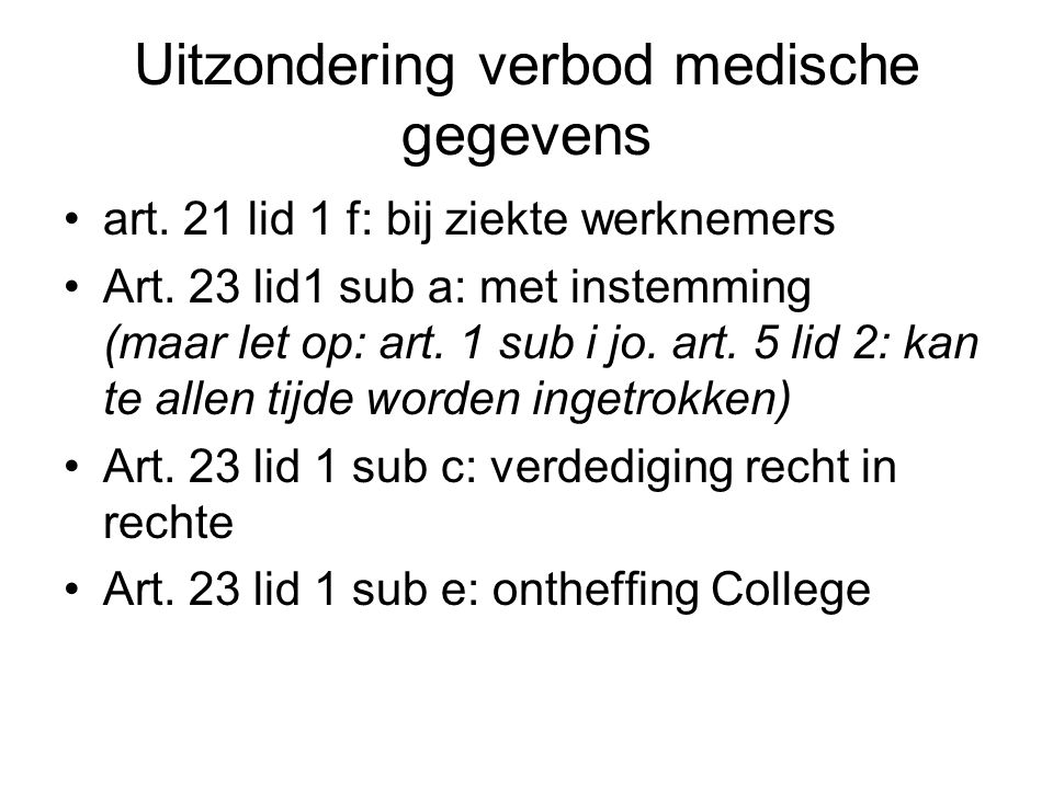 Uitzondering verbod medische gegevens art. 21 lid 1 f: bij ziekte werknemers Art. 23 lid1 sub a: met instemming (maar let op: art. 1 sub i jo. art. 5