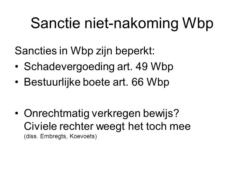 Sanctie niet-nakoming Wbp Sancties in Wbp zijn beperkt: Schadevergoeding art. 49 Wbp Bestuurlijke boete art. 66 Wbp Onrechtmatig verkregen bewijs? Civ