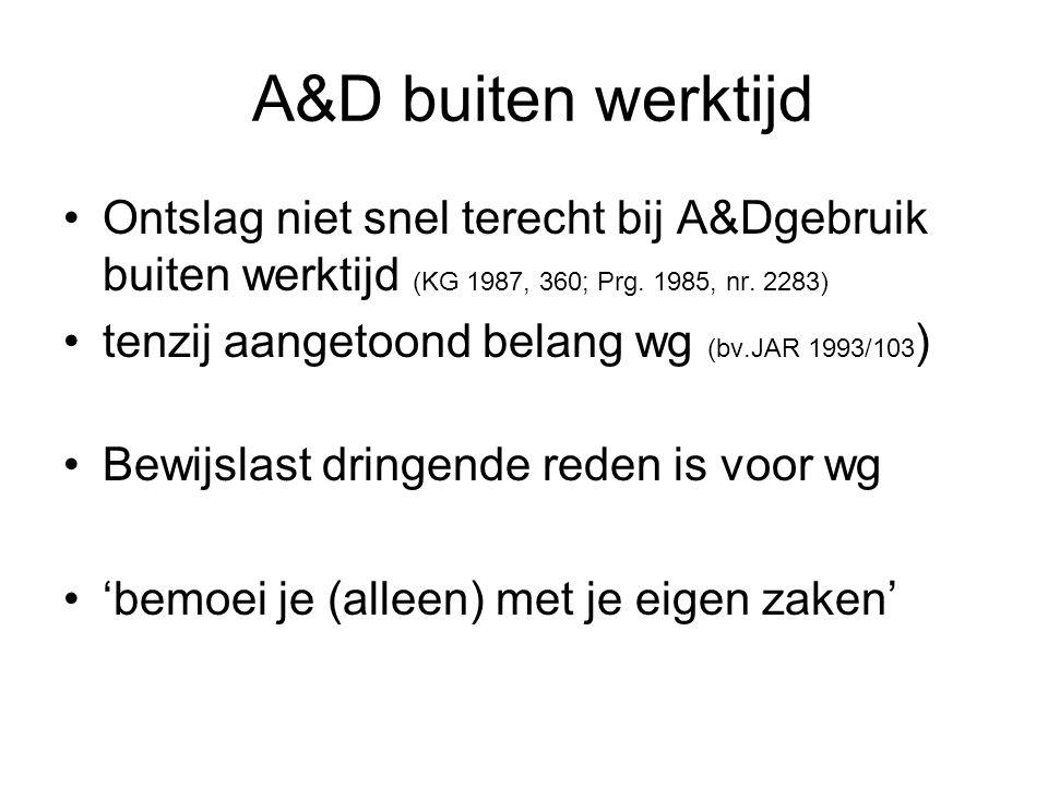 A&D buiten werktijd Ontslag niet snel terecht bij A&Dgebruik buiten werktijd (KG 1987, 360; Prg. 1985, nr. 2283) tenzij aangetoond belang wg (bv.JAR 1
