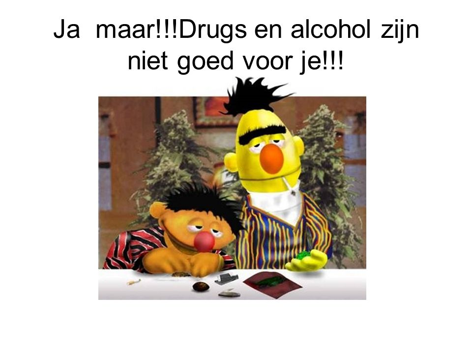 Ja maar!!!Drugs en alcohol zijn niet goed voor je!!!