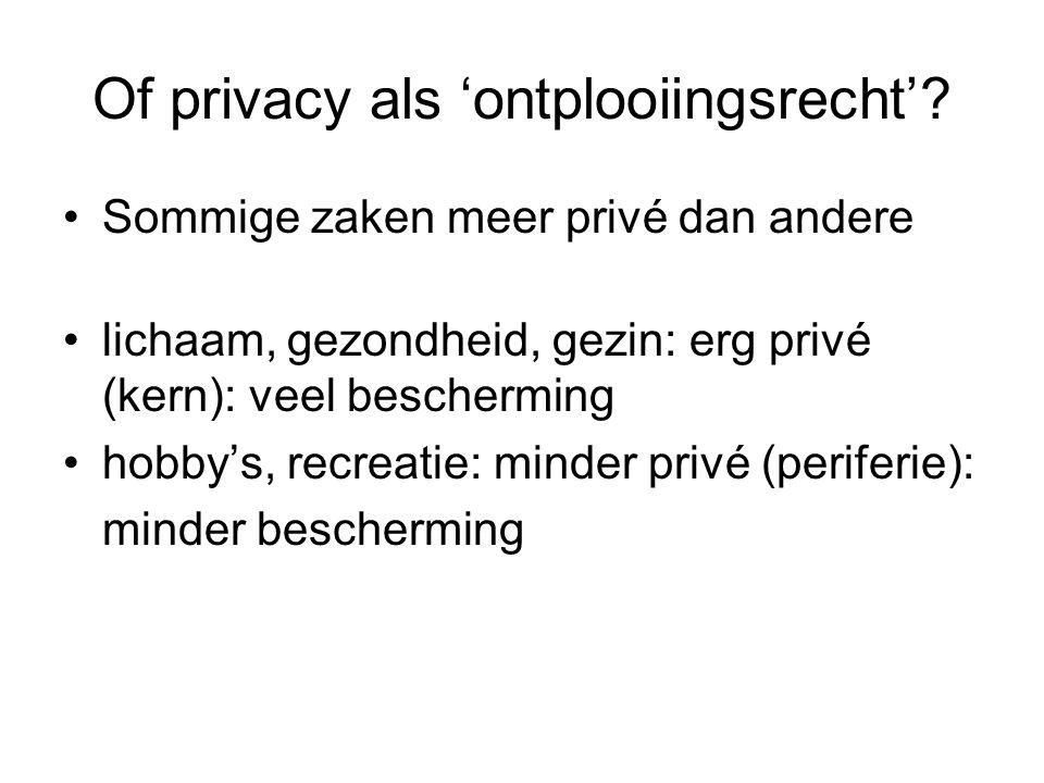 Of privacy als 'ontplooiingsrecht'? Sommige zaken meer privé dan andere lichaam, gezondheid, gezin: erg privé (kern): veel bescherming hobby's, recrea