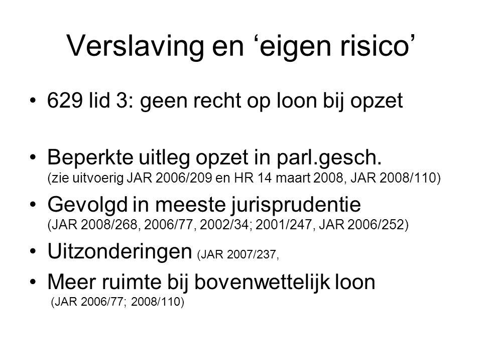 Verslaving en 'eigen risico' 629 lid 3: geen recht op loon bij opzet Beperkte uitleg opzet in parl.gesch. (zie uitvoerig JAR 2006/209 en HR 14 maart 2