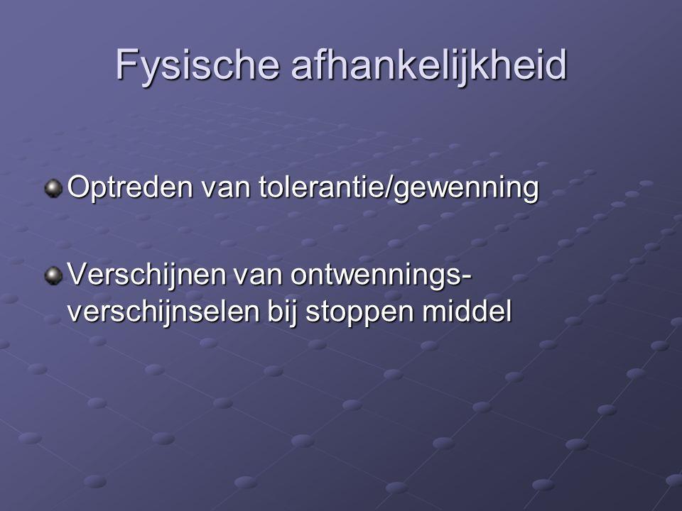 Fysische afhankelijkheid Optreden van tolerantie/gewenning Verschijnen van ontwennings- verschijnselen bij stoppen middel