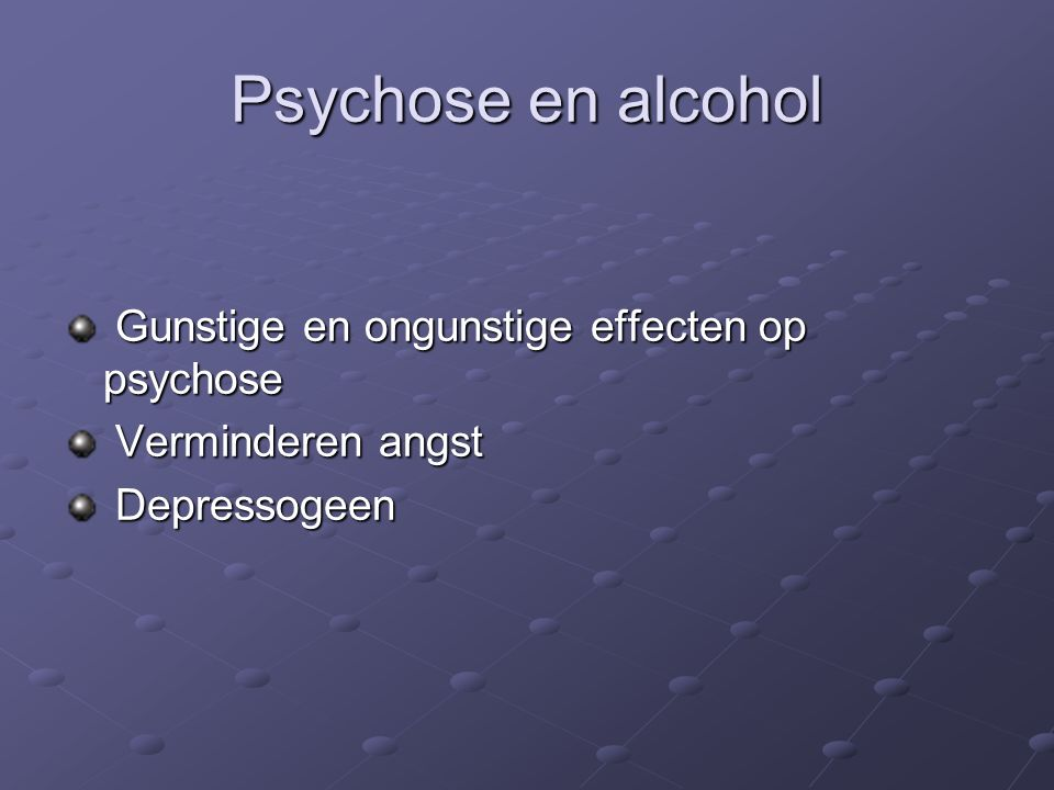 Psychose en alcohol Gunstige en ongunstige effecten op psychose Gunstige en ongunstige effecten op psychose Verminderen angst Verminderen angst Depressogeen Depressogeen