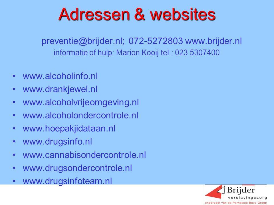 Adressen & websites preventie@brijder.nl; 072-5272803 www.brijder.nl informatie of hulp: Marion Kooij tel.: 023 5307400 www.alcoholinfo.nl www.drankjewel.nl www.alcoholvrijeomgeving.nl www.alcoholondercontrole.nl www.hoepakjidataan.nl www.drugsinfo.nl www.cannabisondercontrole.nl www.drugsondercontrole.nl www.drugsinfoteam.nl
