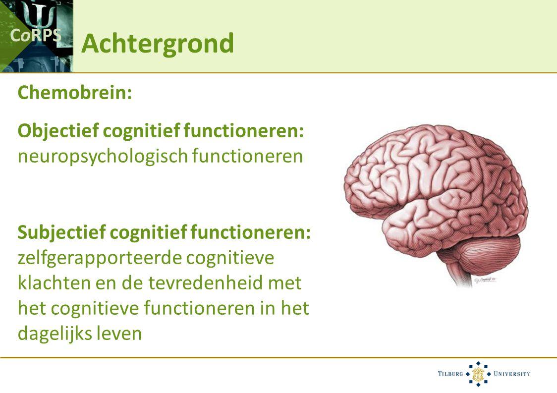 CoRPS Achtergrond Chemobrein: Objectief cognitief functioneren: neuropsychologisch functioneren Subjectief cognitief functioneren: zelfgerapporteerde cognitieve klachten en de tevredenheid met het cognitieve functioneren in het dagelijks leven