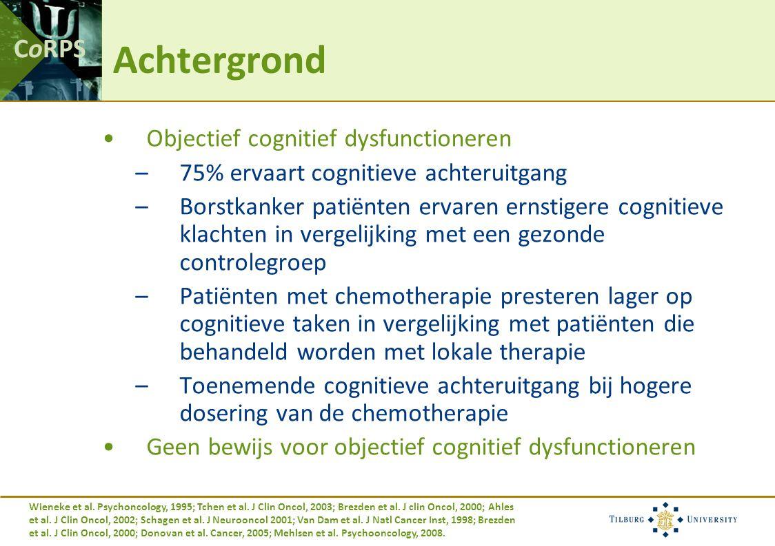 CoRPS Achtergrond Objectief cognitief dysfunctioneren –75% ervaart cognitieve achteruitgang –Borstkanker patiënten ervaren ernstigere cognitieve klachten in vergelijking met een gezonde controlegroep –Patiënten met chemotherapie presteren lager op cognitieve taken in vergelijking met patiënten die behandeld worden met lokale therapie –Toenemende cognitieve achteruitgang bij hogere dosering van de chemotherapie Geen bewijs voor objectief cognitief dysfunctioneren Wieneke et al.