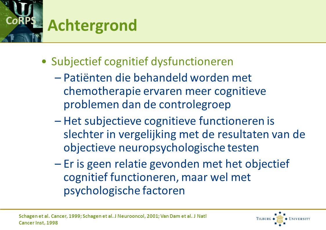 CoRPS Achtergrond Subjectief cognitief dysfunctioneren –Patiënten die behandeld worden met chemotherapie ervaren meer cognitieve problemen dan de controlegroep –Het subjectieve cognitieve functioneren is slechter in vergelijking met de resultaten van de objectieve neuropsychologische testen –Er is geen relatie gevonden met het objectief cognitief functioneren, maar wel met psychologische factoren Schagen et al.