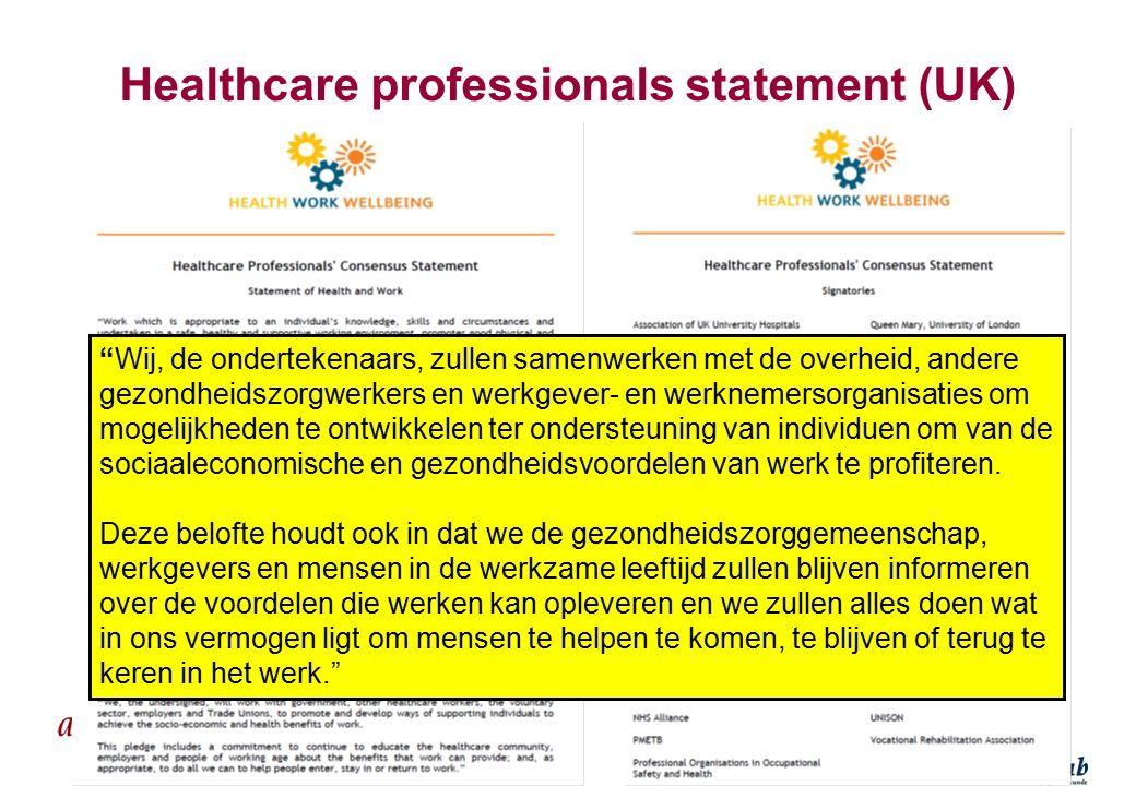 Healthcare professionals statement (UK) Wij, de ondertekenaars, zullen samenwerken met de overheid, andere gezondheidszorgwerkers en werkgever- en werknemersorganisaties om mogelijkheden te ontwikkelen ter ondersteuning van individuen om van de sociaaleconomische en gezondheidsvoordelen van werk te profiteren.