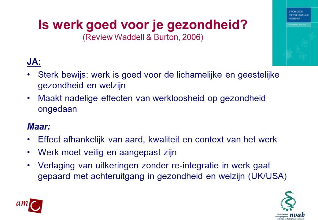 MAETIS ARBO. WERKEN IS GEZOND Is werk goed voor je gezondheid? (Review Waddell & Burton, 2006) JA: Sterk bewijs: werk is goed voor de lichamelijke en