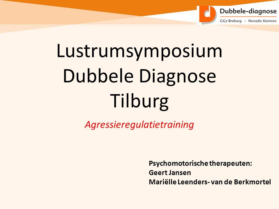 Lustrumsymposium Dubbele Diagnose Tilburg Agressieregulatietraining Psychomotorische therapeuten: Geert Jansen Mariëlle Leenders- van de Berkmortel