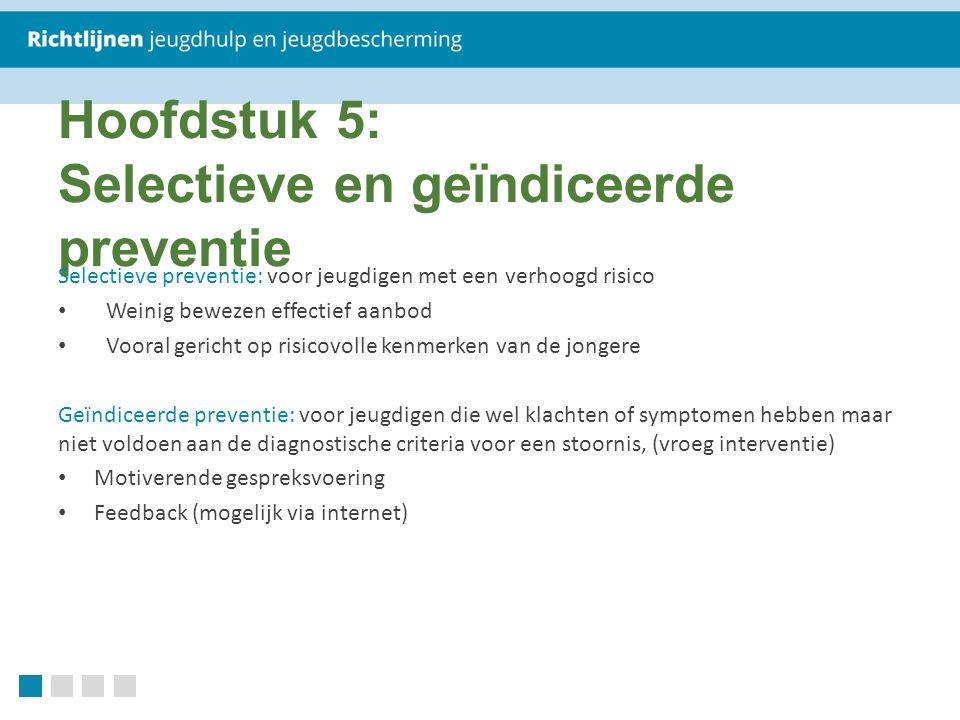 Hoofdstuk 5: Selectieve en geïndiceerde preventie Selectieve preventie: voor jeugdigen met een verhoogd risico Weinig bewezen effectief aanbod Vooral gericht op risicovolle kenmerken van de jongere Geïndiceerde preventie: voor jeugdigen die wel klachten of symptomen hebben maar niet voldoen aan de diagnostische criteria voor een stoornis, (vroeg interventie) Motiverende gespreksvoering Feedback (mogelijk via internet)