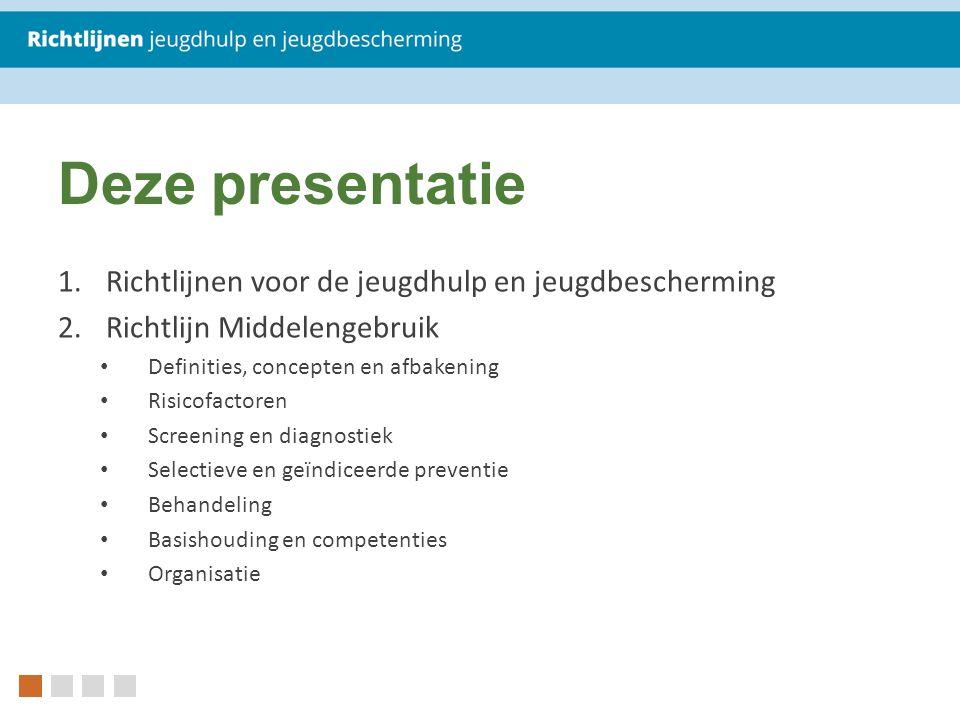 Deze presentatie 1.Richtlijnen voor de jeugdhulp en jeugdbescherming 2.Richtlijn Middelengebruik Definities, concepten en afbakening Risicofactoren Screening en diagnostiek Selectieve en geïndiceerde preventie Behandeling Basishouding en competenties Organisatie