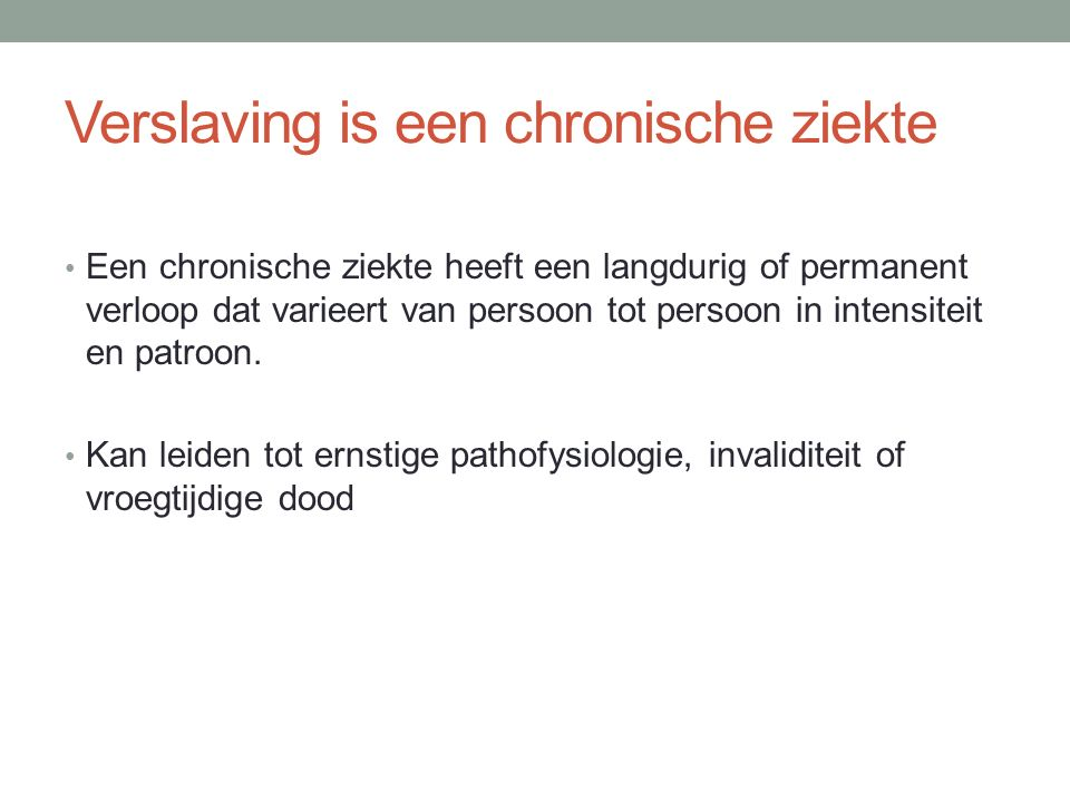 Verslaving is een chronische ziekte Een chronische ziekte heeft een langdurig of permanent verloop dat varieert van persoon tot persoon in intensiteit en patroon.