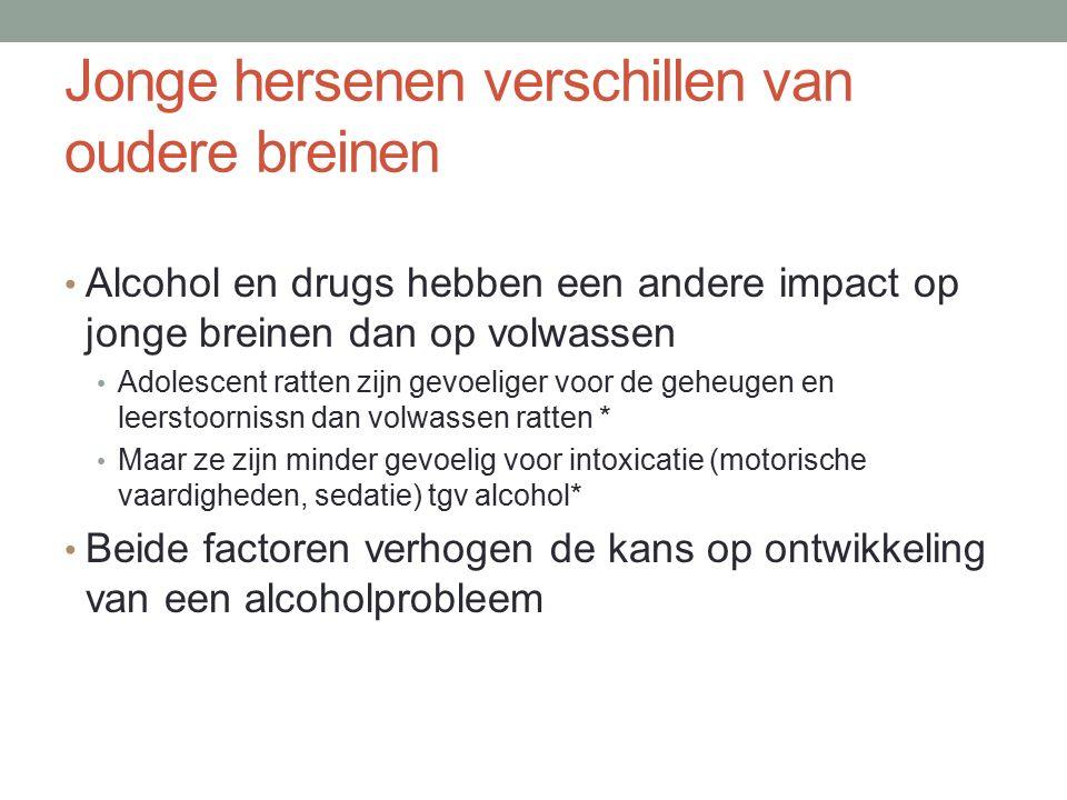 Jonge hersenen verschillen van oudere breinen Alcohol en drugs hebben een andere impact op jonge breinen dan op volwassen Adolescent ratten zijn gevoeliger voor de geheugen en leerstoornissn dan volwassen ratten * Maar ze zijn minder gevoelig voor intoxicatie (motorische vaardigheden, sedatie) tgv alcohol* Beide factoren verhogen de kans op ontwikkeling van een alcoholprobleem