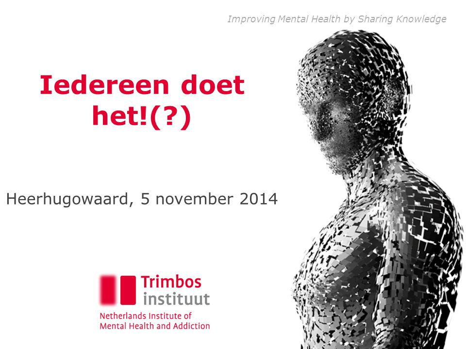 Improving Mental Health by Sharing Knowledge Iedereen doet het!(?) Heerhugowaard, 5 november 2014