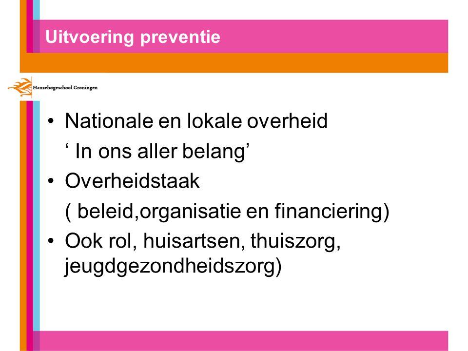 Uitvoering preventie Nationale en lokale overheid ' In ons aller belang' Overheidstaak ( beleid,organisatie en financiering) Ook rol, huisartsen, thuiszorg, jeugdgezondheidszorg)