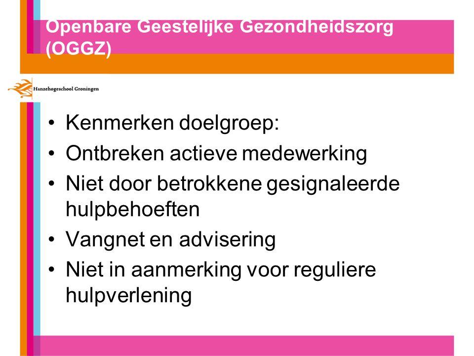 Openbare Geestelijke Gezondheidszorg (OGGZ) Kenmerken doelgroep: Ontbreken actieve medewerking Niet door betrokkene gesignaleerde hulpbehoeften Vangnet en advisering Niet in aanmerking voor reguliere hulpverlening
