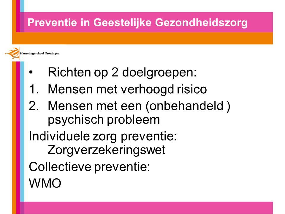 Preventie in Geestelijke Gezondheidszorg Richten op 2 doelgroepen: 1.Mensen met verhoogd risico 2.Mensen met een (onbehandeld ) psychisch probleem Individuele zorg preventie: Zorgverzekeringswet Collectieve preventie: WMO