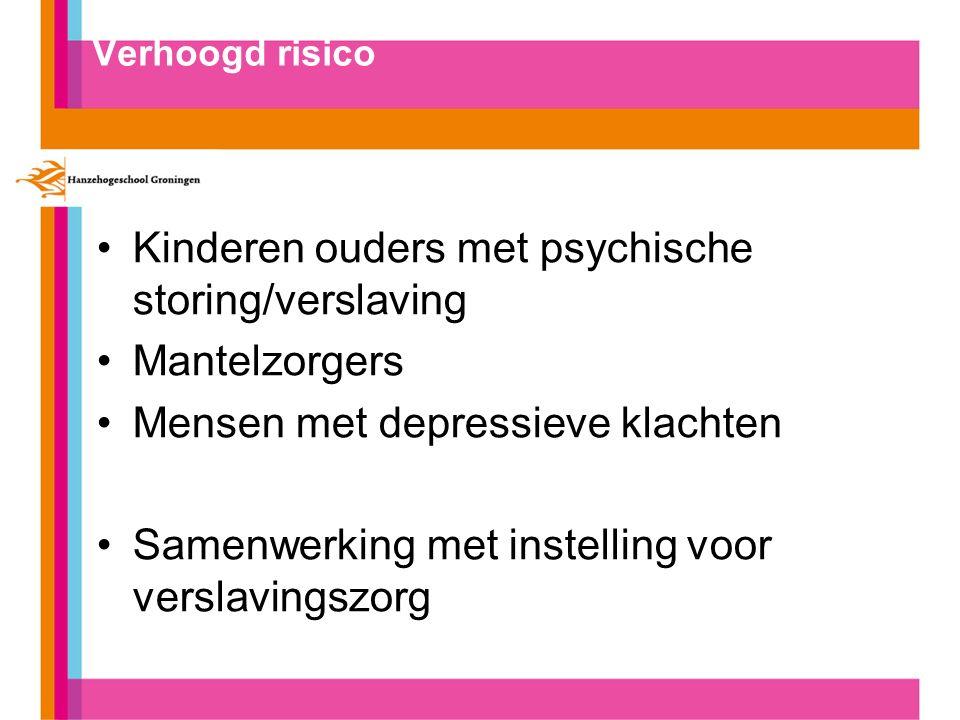 Verhoogd risico Kinderen ouders met psychische storing/verslaving Mantelzorgers Mensen met depressieve klachten Samenwerking met instelling voor verslavingszorg