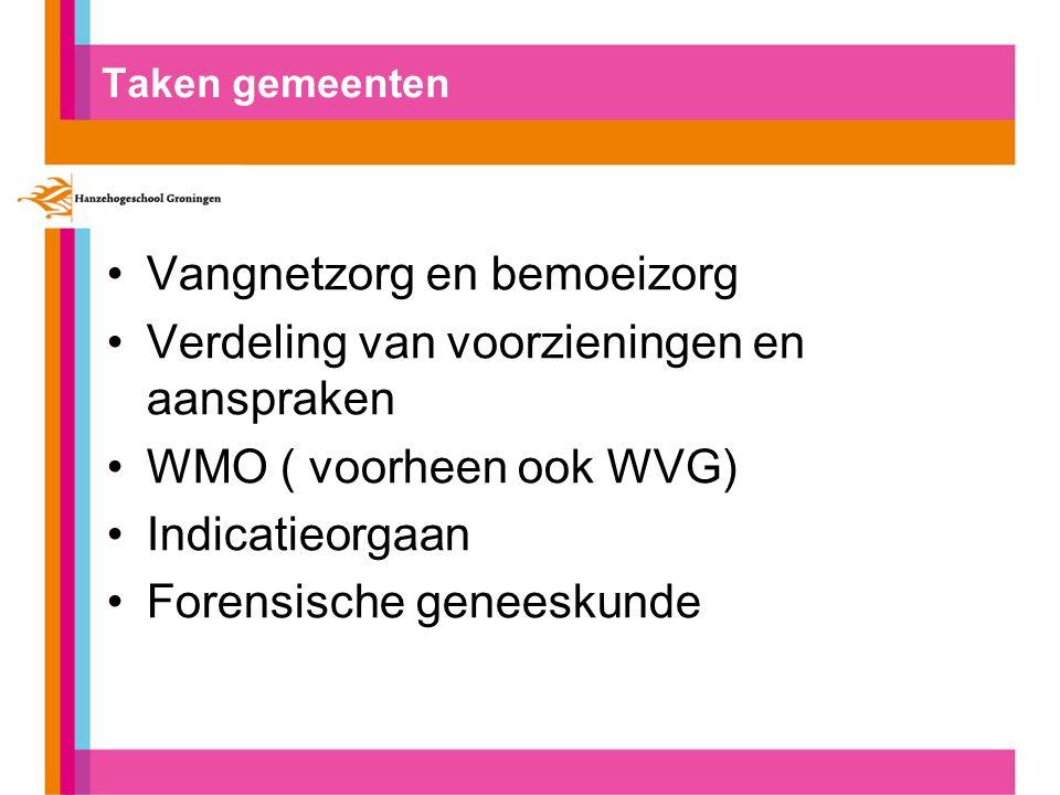 Taken gemeenten Vangnetzorg en bemoeizorg Verdeling van voorzieningen en aanspraken WMO ( voorheen ook WVG) Indicatieorgaan Forensische geneeskunde