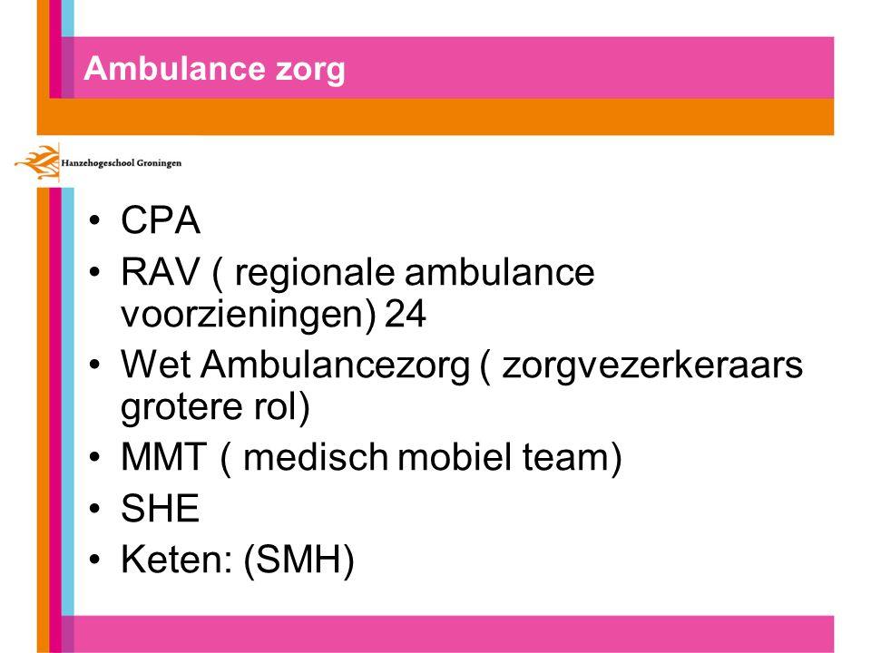 Ambulance zorg CPA RAV ( regionale ambulance voorzieningen) 24 Wet Ambulancezorg ( zorgvezerkeraars grotere rol) MMT ( medisch mobiel team) SHE Keten: (SMH)