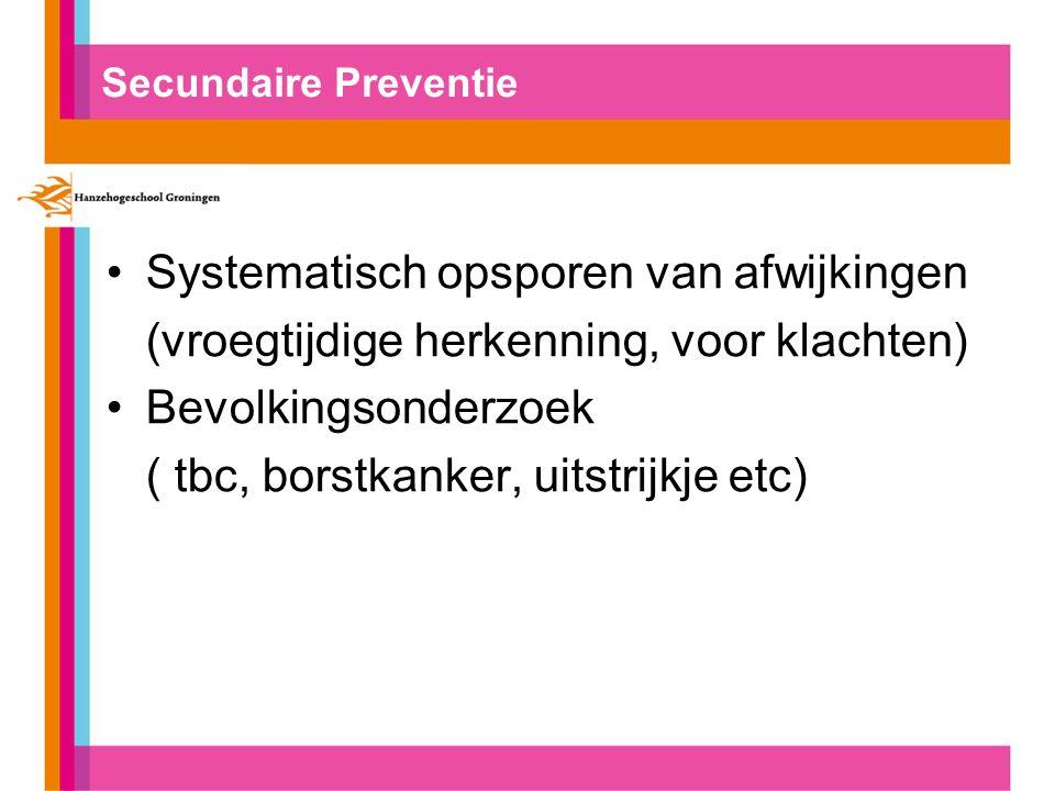 Secundaire Preventie Systematisch opsporen van afwijkingen (vroegtijdige herkenning, voor klachten) Bevolkingsonderzoek ( tbc, borstkanker, uitstrijkje etc)