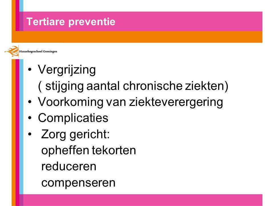 Tertiare preventie Vergrijzing ( stijging aantal chronische ziekten) Voorkoming van ziekteverergering Complicaties Zorg gericht: opheffen tekorten reduceren compenseren