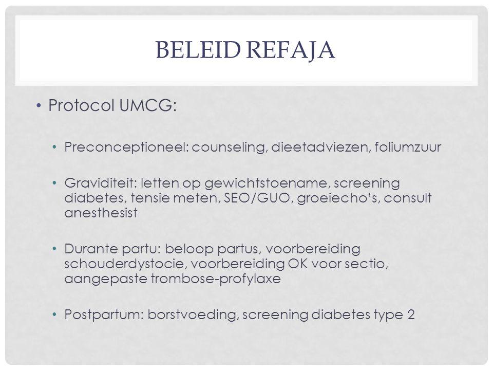 BELEID REFAJA Protocol UMCG: Preconceptioneel: counseling, dieetadviezen, foliumzuur Graviditeit: letten op gewichtstoename, screening diabetes, tensie meten, SEO/GUO, groeiecho's, consult anesthesist Durante partu: beloop partus, voorbereiding schouderdystocie, voorbereiding OK voor sectio, aangepaste trombose-profylaxe Postpartum: borstvoeding, screening diabetes type 2